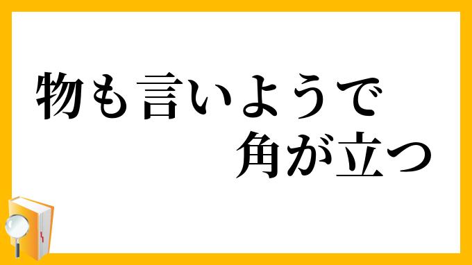 物も言い様で角が立つ (ものもいいようでかどがたつ) - Japanese ...